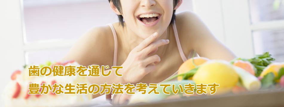 歯の健康を通じて豊かな生活の方法を考えていきます。